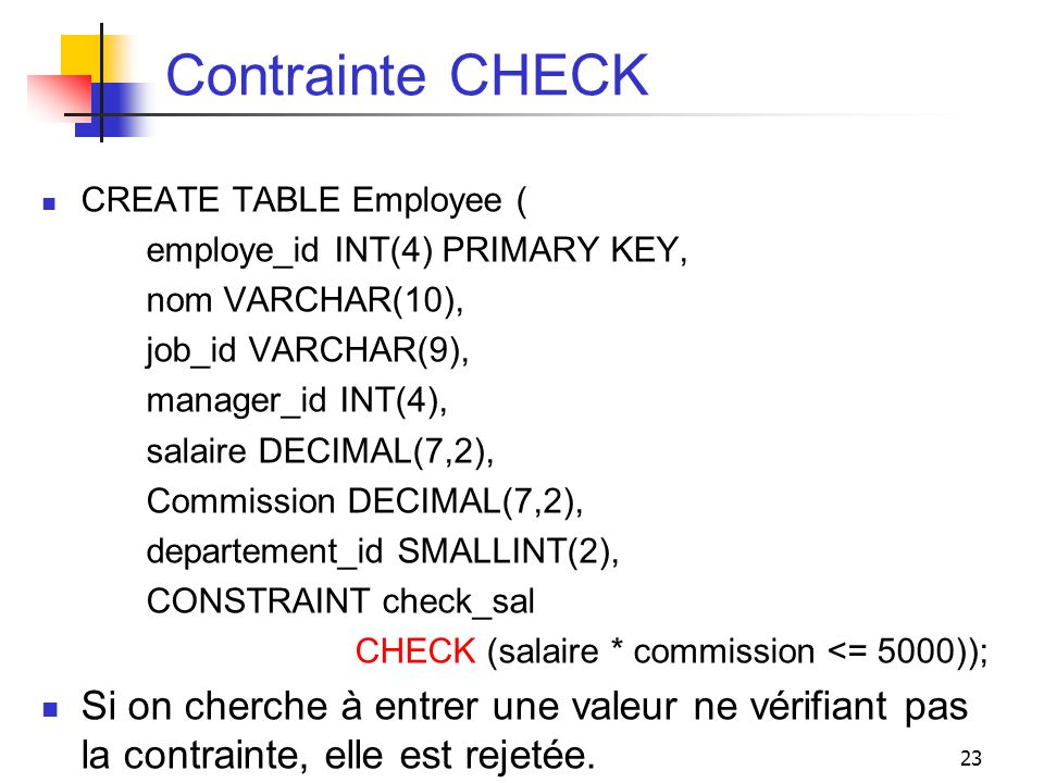 Contrainte CHECKCREATE TABLE Employee ( employe_id INT(4) PRIMARY KEY, nom VARCHAR(10), job_id VARCHAR(9),