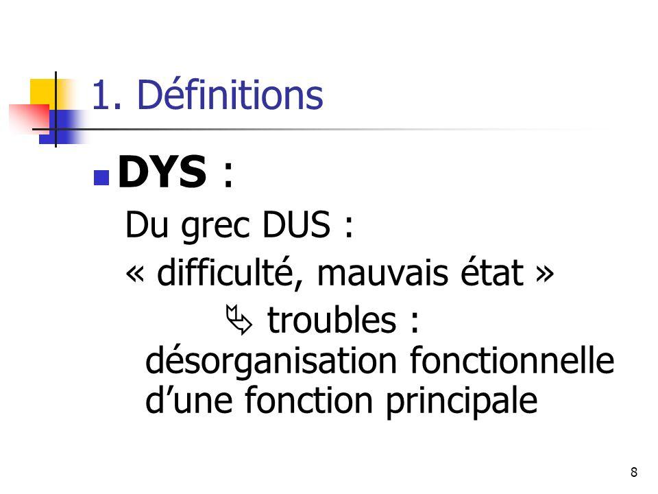 DYS : 1. Définitions Du grec DUS : « difficulté, mauvais état »