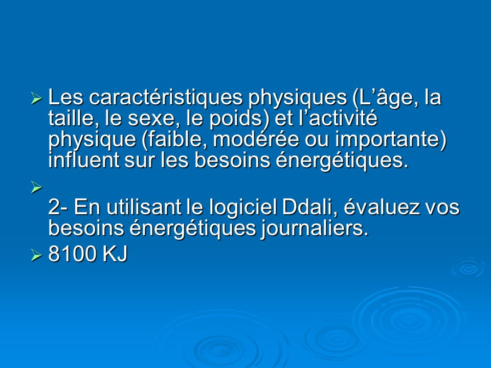 Les caractéristiques physiques (L'âge, la taille, le sexe, le poids) et l'activité physique (faible, modérée ou importante) influent sur les besoins énergétiques.