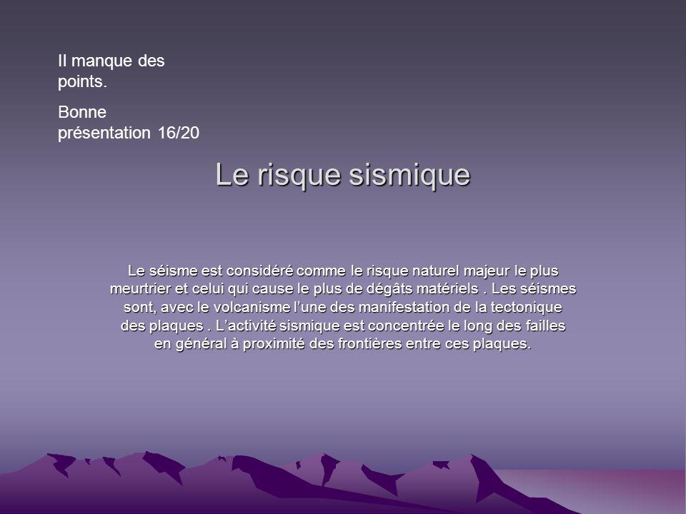 Le risque sismique Il manque des points. Bonne présentation 16/20