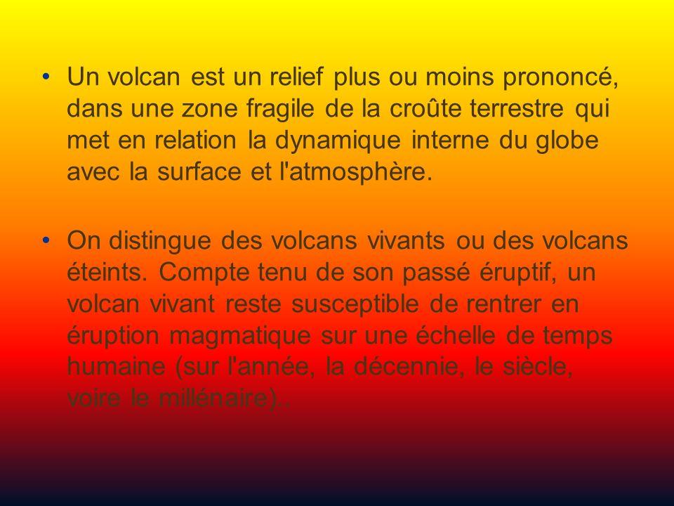 Un volcan est un relief plus ou moins prononcé, dans une zone fragile de la croûte terrestre qui met en relation la dynamique interne du globe avec la surface et l atmosphère.