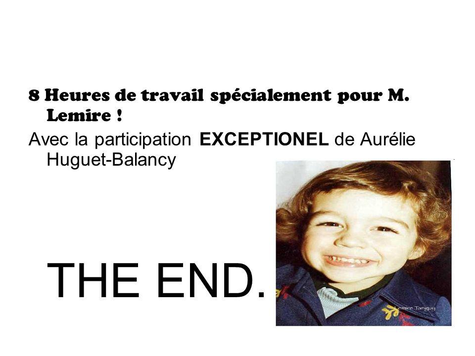THE END. 8 Heures de travail spécialement pour M. Lemire !