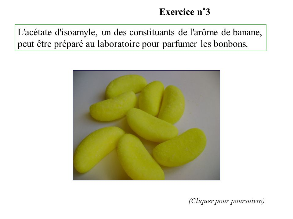 Exercice n°3 L acétate d isoamyle, un des constituants de l arôme de banane, peut être préparé au laboratoire pour parfumer les bonbons.
