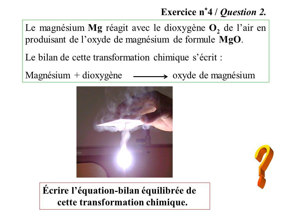 Exercice n°4 / Question 2.Le magnésium Mg réagit avec le dioxygène O2 de l'air en produisant de l'oxyde de magnésium de formule MgO.