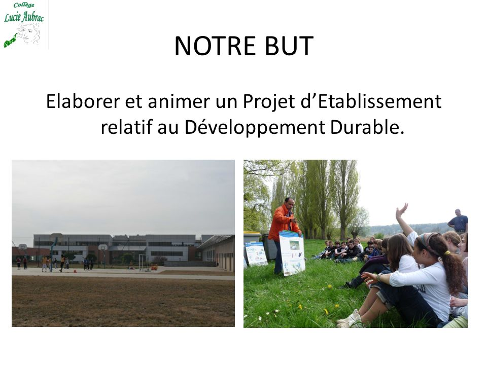 NOTRE BUT Elaborer et animer un Projet d'Etablissement relatif au Développement Durable.