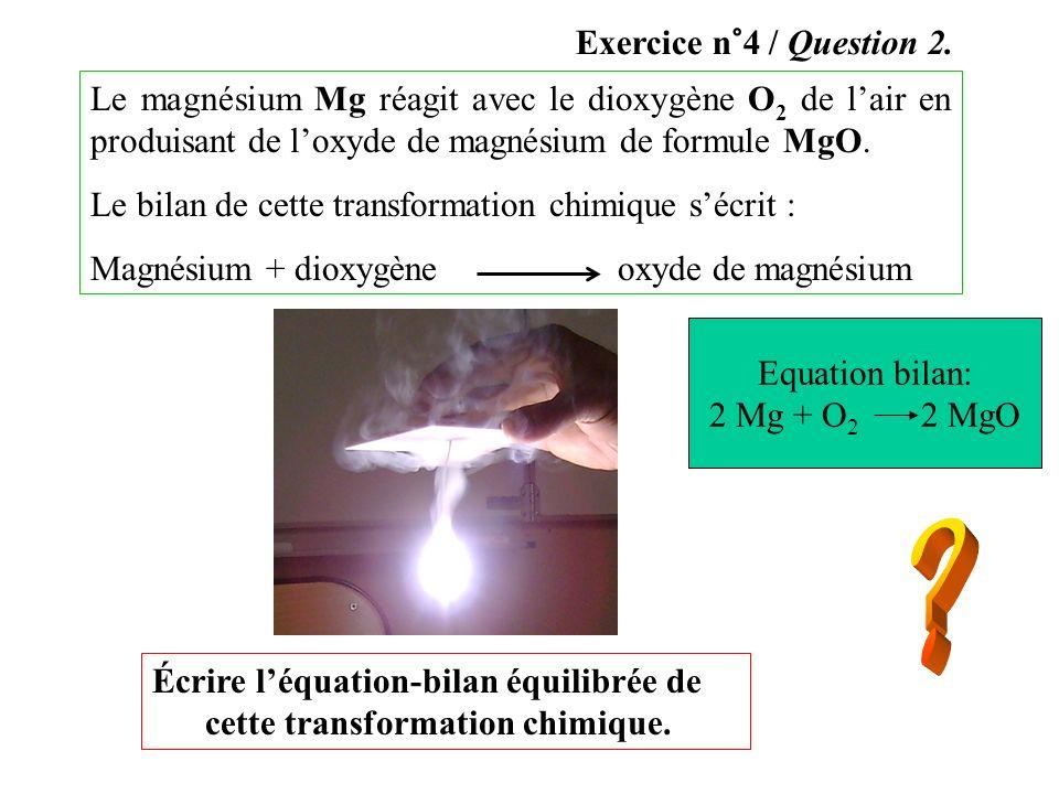 Exercice n°4 / Question 2. Le magnésium Mg réagit avec le dioxygène O2 de l'air en produisant de l'oxyde de magnésium de formule MgO.