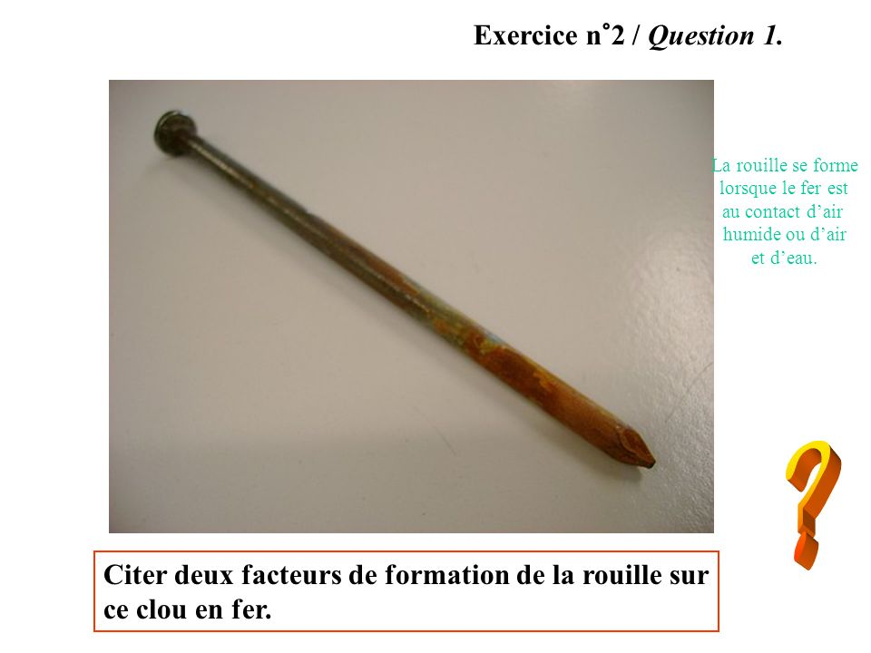 Exercice n°2 / Question 1.La rouille se forme. lorsque le fer est. au contact d'air. humide ou d'air.