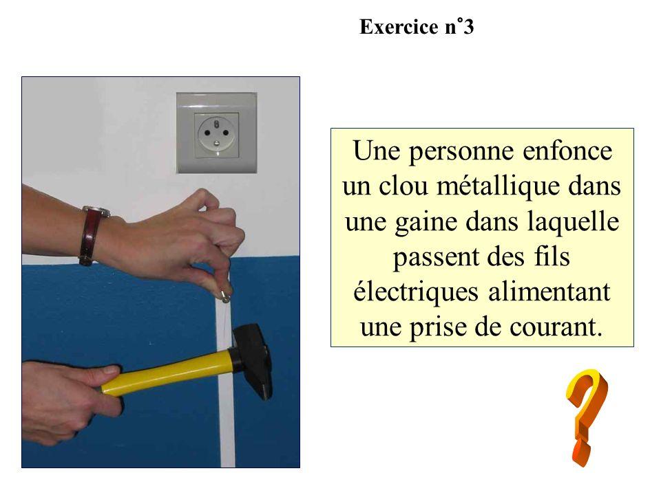 Exercice n°3Une personne enfonce un clou métallique dans une gaine dans laquelle passent des fils électriques alimentant une prise de courant.