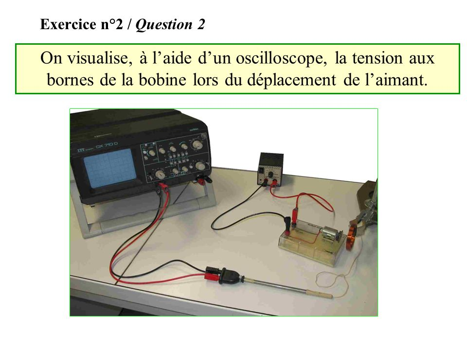 Exercice n°2 / Question 2 On visualise, à l'aide d'un oscilloscope, la tension aux bornes de la bobine lors du déplacement de l'aimant.
