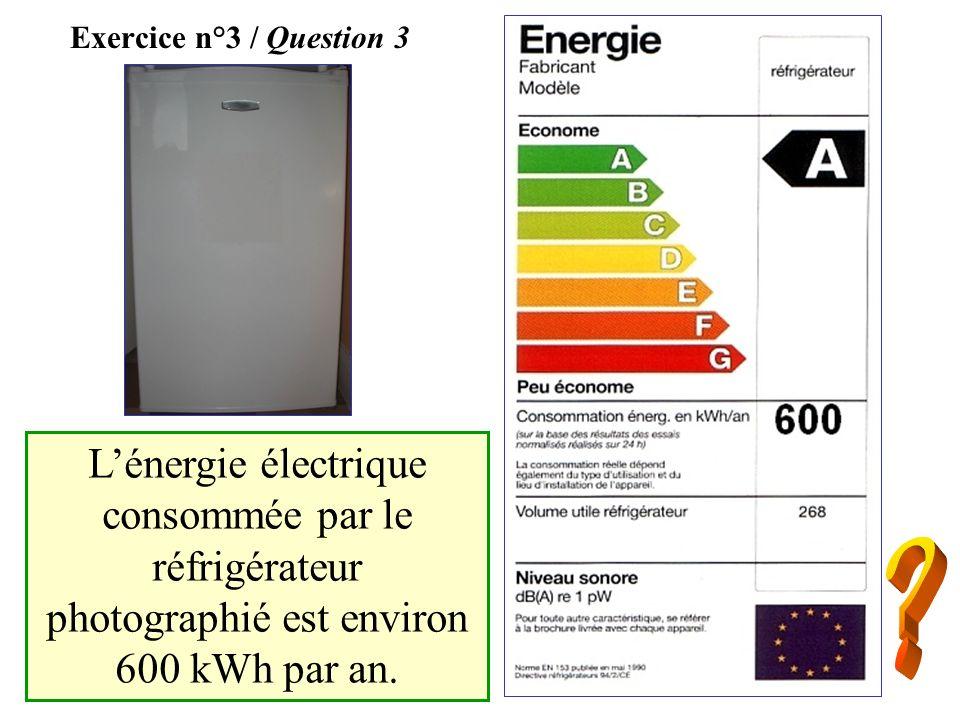 Exercice n°3 / Question 3L'énergie électrique consommée par le réfrigérateur photographié est environ 600 kWh par an.