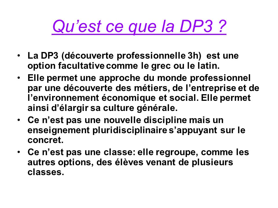 Qu'est ce que la DP3 La DP3 (découverte professionnelle 3h) est une option facultative comme le grec ou le latin.