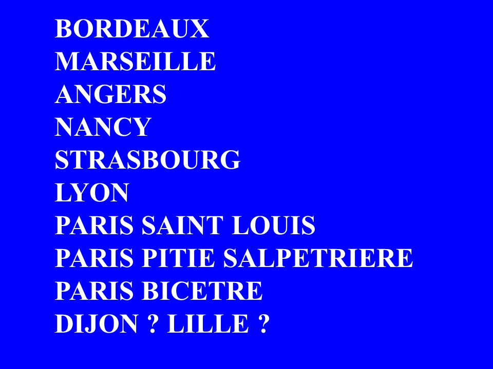 BORDEAUX MARSEILLE. ANGERS. NANCY. STRASBOURG. LYON. PARIS SAINT LOUIS. PARIS PITIE SALPETRIERE.
