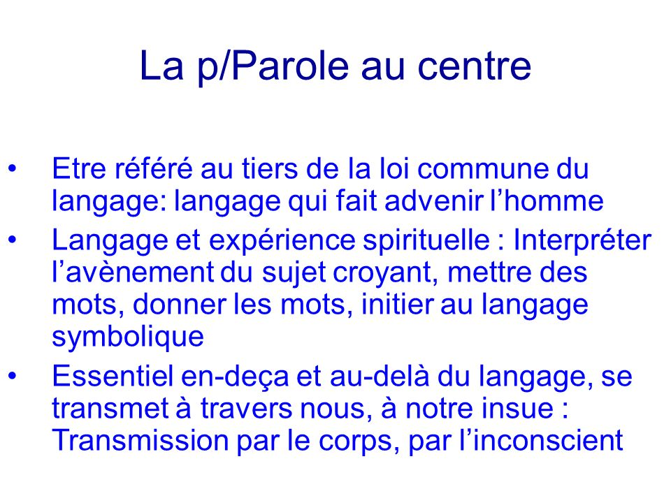 La p/Parole au centre Etre référé au tiers de la loi commune du langage: langage qui fait advenir l'homme.