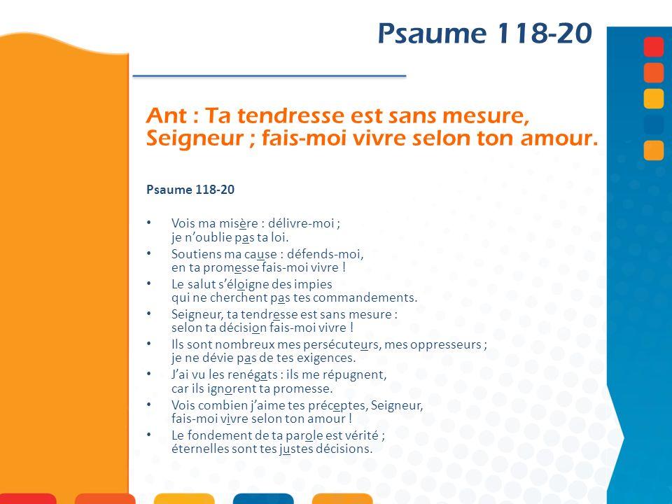 Psaume 118-20 Ant : Ta tendresse est sans mesure, Seigneur ; fais-moi vivre selon ton amour. Psaume 118-20.