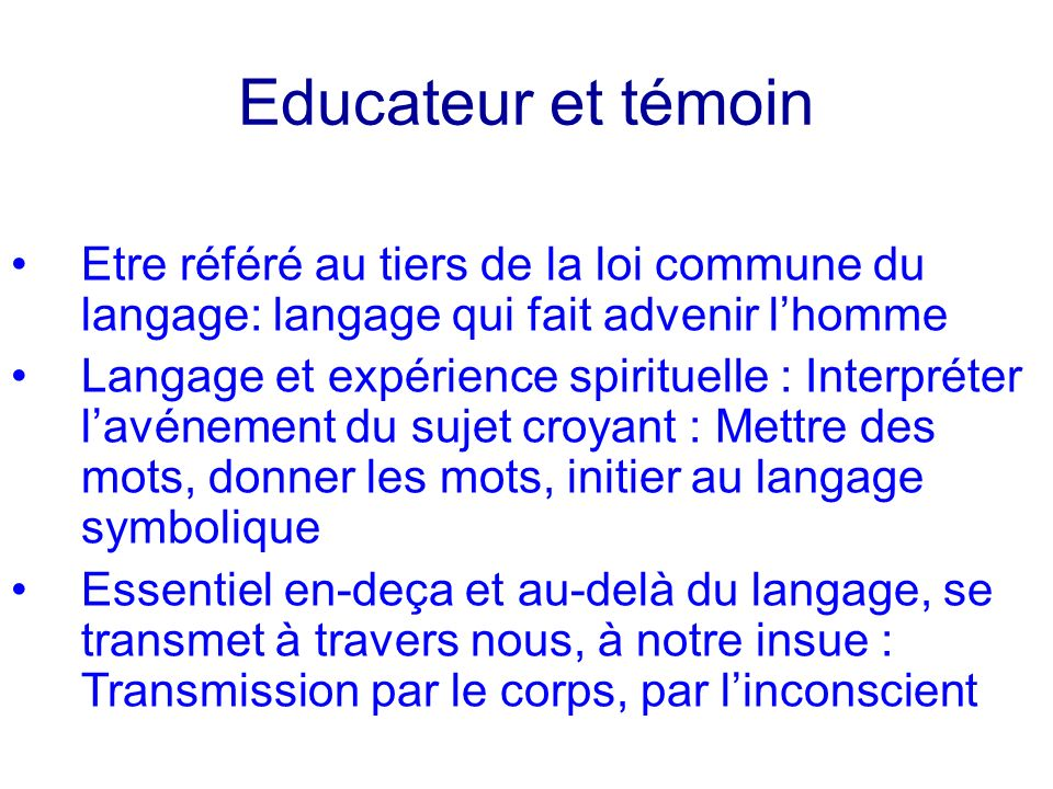 Educateur et témoinEtre référé au tiers de la loi commune du langage: langage qui fait advenir l'homme.