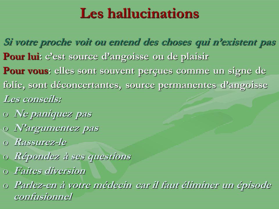 Les hallucinations Si votre proche voit ou entend des choses qui n'existent pas. Pour lui: c'est source d'angoisse ou de plaisir.