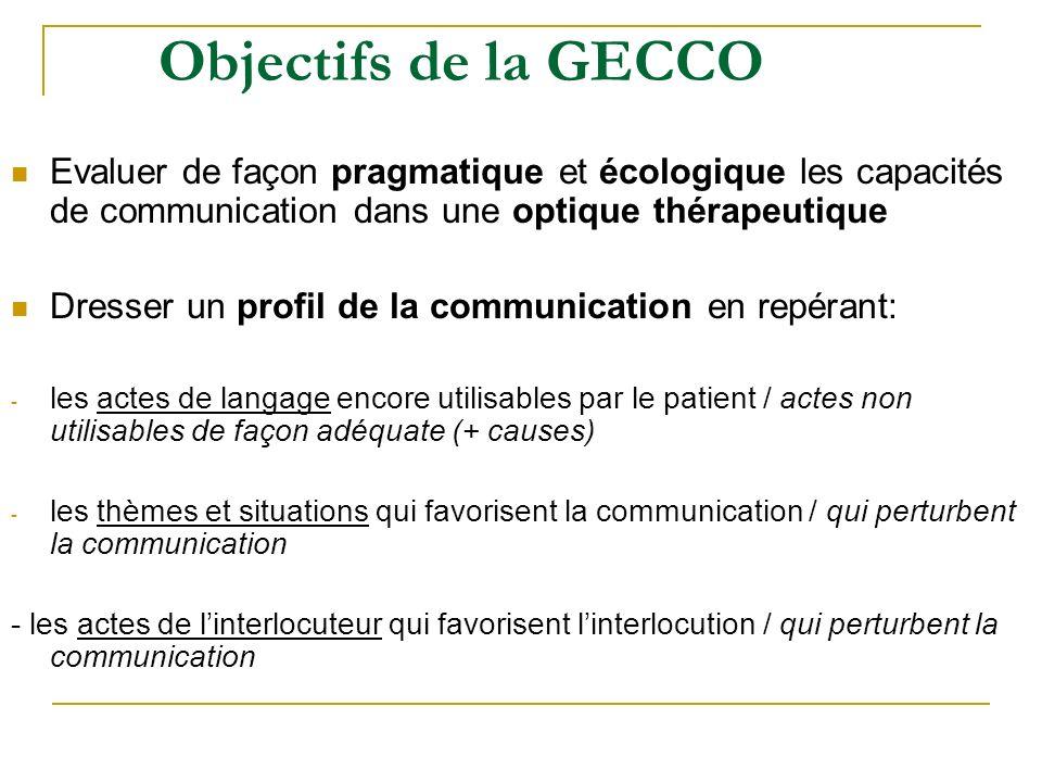 Objectifs de la GECCO Evaluer de façon pragmatique et écologique les capacités de communication dans une optique thérapeutique.