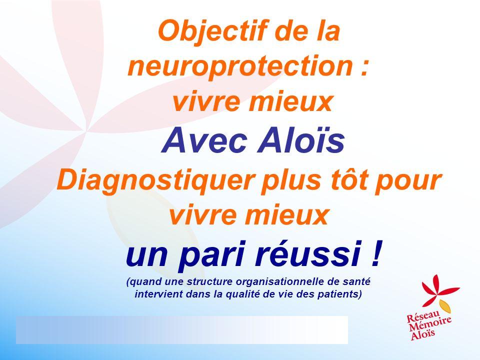 Objectif de la neuroprotection : vivre mieux Avec Aloïs Diagnostiquer plus tôt pour vivre mieux un pari réussi .