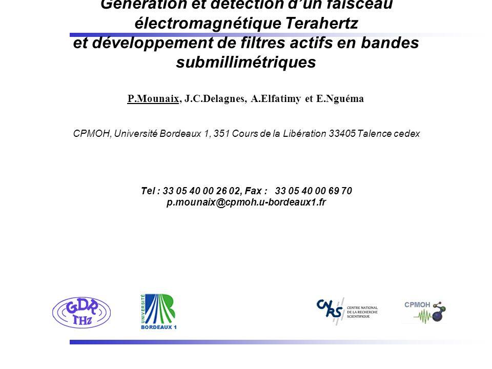 Génération et détection d'un faisceau électromagnétique Terahertz et développement de filtres actifs en bandes submillimétriques P.Mounaix, J.C.Delagnes, A.Elfatimy et E.Nguéma CPMOH, Université Bordeaux 1, 351 Cours de la Libération 33405 Talence cedex Tel : 33 05 40 00 26 02, Fax : 33 05 40 00 69 70 p.mounaix@cpmoh.u-bordeaux1.fr