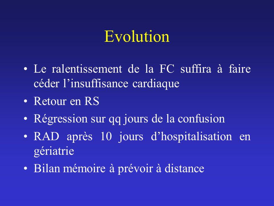 Evolution Le ralentissement de la FC suffira à faire céder l'insuffisance cardiaque. Retour en RS.