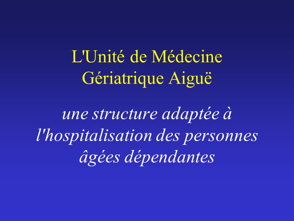 L Unité de Médecine Gériatrique Aiguë une structure adaptée à l hospitalisation des personnes âgées dépendantes
