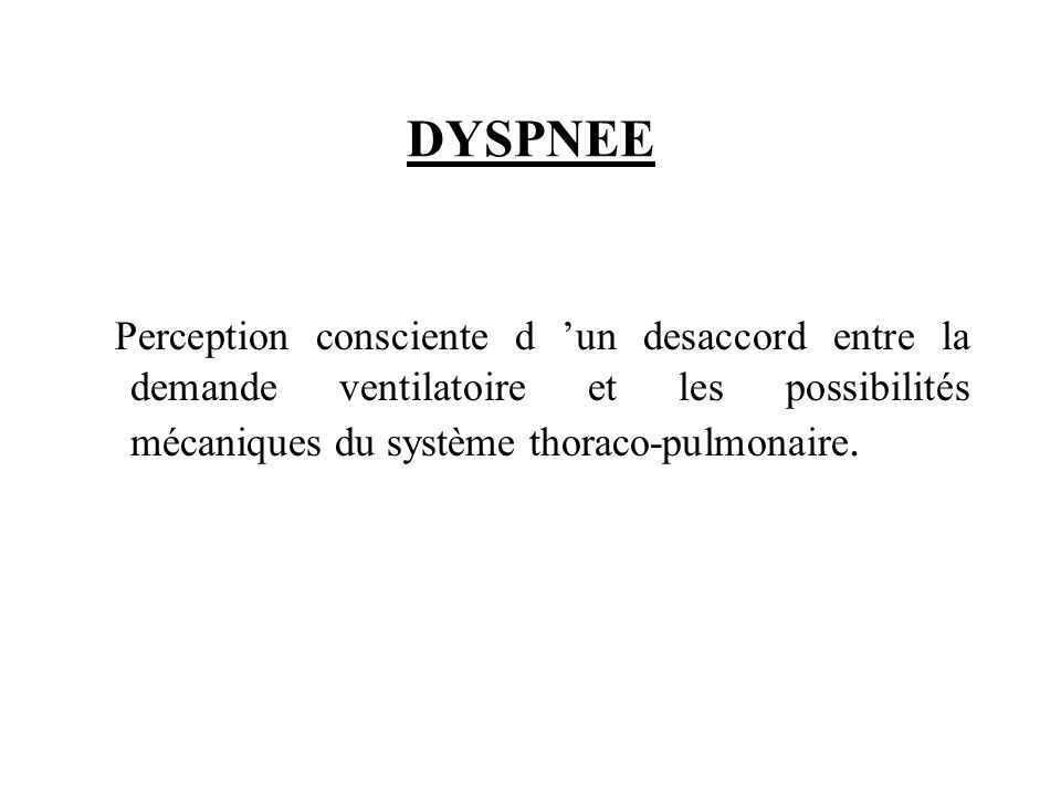 DYSPNEE Perception consciente d 'un desaccord entre la demande ventilatoire et les possibilités mécaniques du système thoraco-pulmonaire.