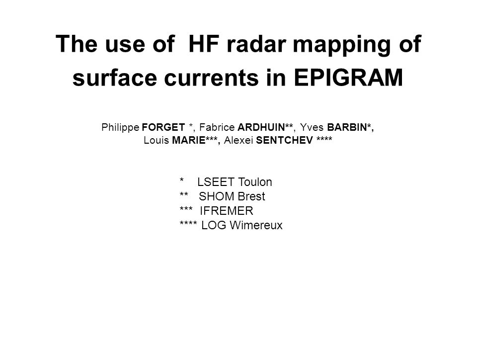 The use of HF radar mapping of surface currents in EPIGRAM Philippe FORGET *, Fabrice ARDHUIN**, Yves BARBIN*, Louis MARIE***, Alexei SENTCHEV ****
