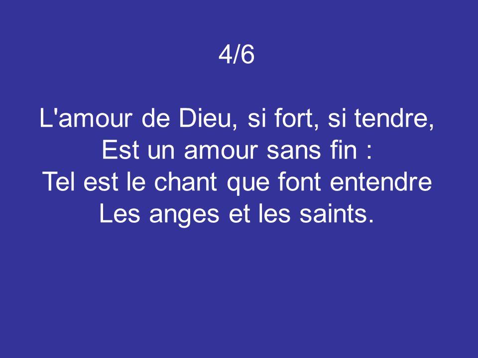 4/6 L amour de Dieu, si fort, si tendre, Est un amour sans fin : Tel est le chant que font entendre Les anges et les saints.
