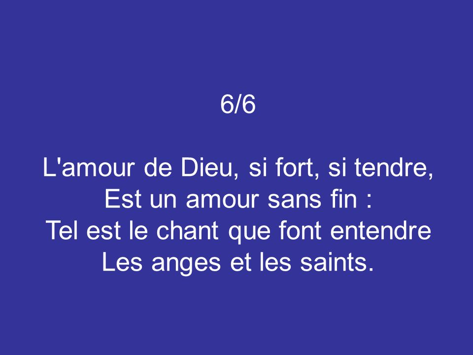 6/6 L amour de Dieu, si fort, si tendre, Est un amour sans fin : Tel est le chant que font entendre Les anges et les saints.