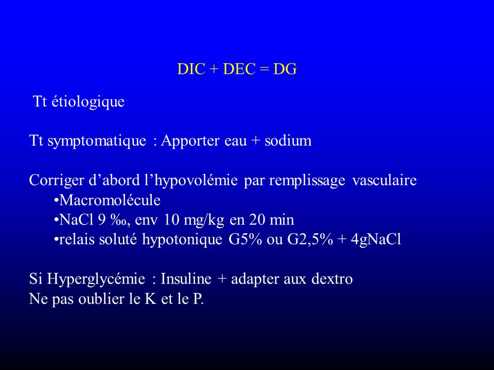 DIC + DEC = DG Tt étiologique. Tt symptomatique : Apporter eau + sodium. Corriger d'abord l'hypovolémie par remplissage vasculaire.