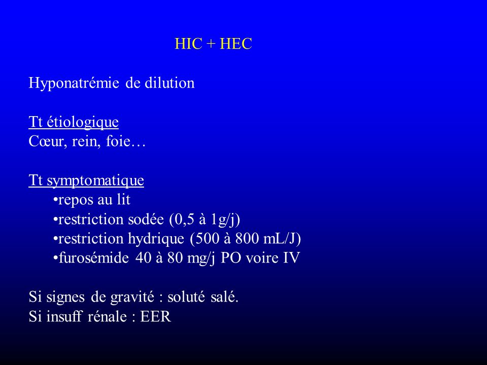 HIC + HEC Hyponatrémie de dilution. Tt étiologique. Cœur, rein, foie… Tt symptomatique. repos au lit.