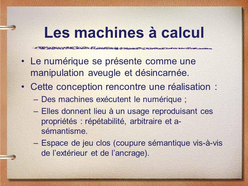 Les machines à calcul Le numérique se présente comme une manipulation aveugle et désincarnée. Cette conception rencontre une réalisation :