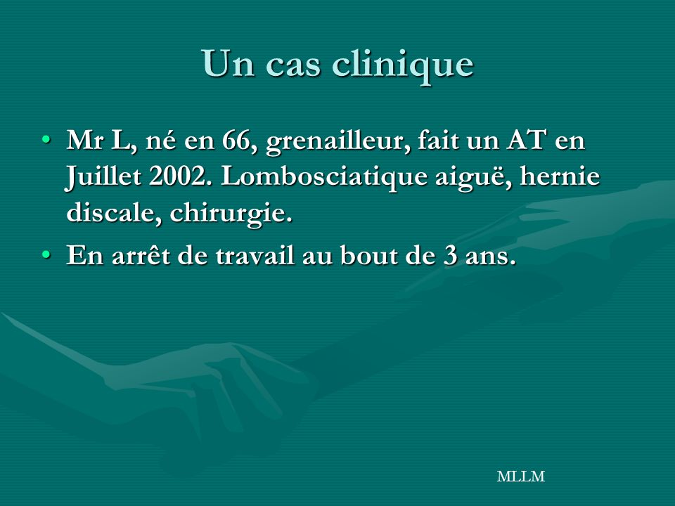 Un cas clinique Mr L, né en 66, grenailleur, fait un AT en Juillet 2002. Lombosciatique aiguë, hernie discale, chirurgie.
