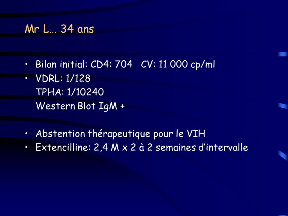 Mr L… 34 ans Bilan initial: CD4: 704 CV: 11 000 cp/ml VDRL: 1/128