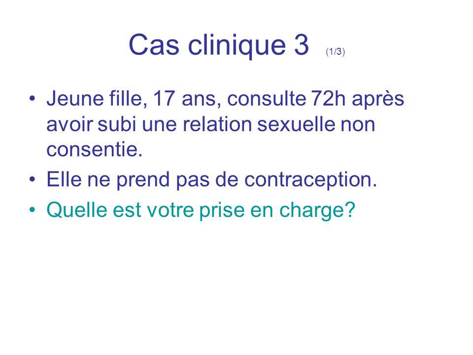 Cas clinique 3 (1/3) Jeune fille, 17 ans, consulte 72h après avoir subi une relation sexuelle non consentie.