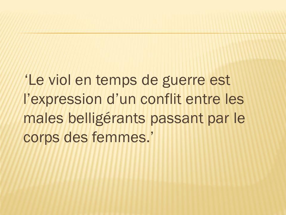 'Le viol en temps de guerre est l'expression d'un conflit entre les males belligérants passant par le corps des femmes.'