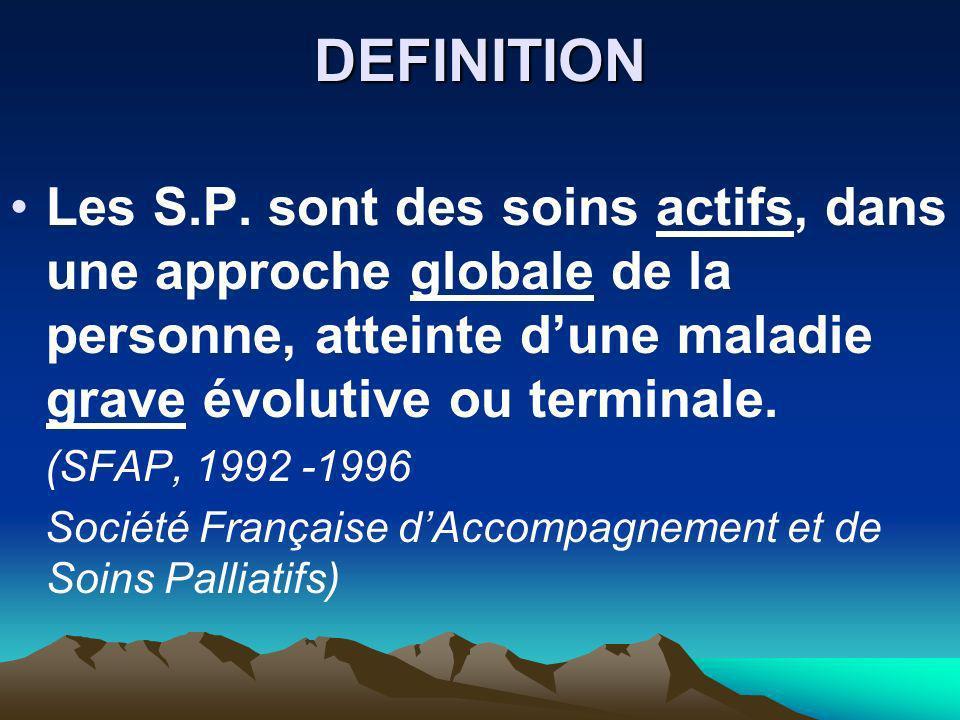 DEFINITION Les S.P. sont des soins actifs, dans une approche globale de la personne, atteinte d'une maladie grave évolutive ou terminale.