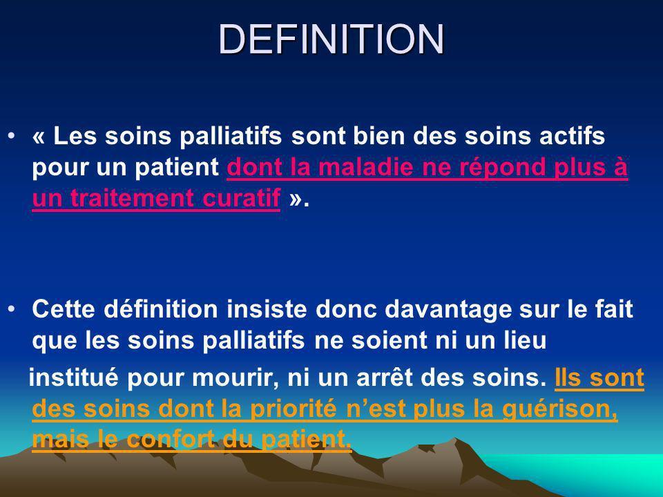 DEFINITION « Les soins palliatifs sont bien des soins actifs pour un patient dont la maladie ne répond plus à un traitement curatif ».