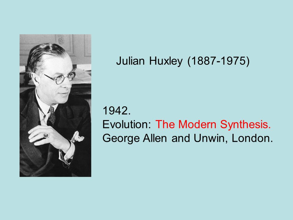 Julian Huxley (1887-1975) 1942. Evolution: The Modern Synthesis. George Allen and Unwin, London.