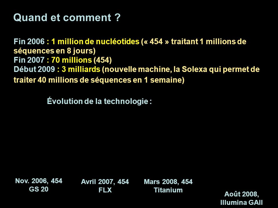 Quand et comment Fin 2006 : 1 million de nucléotides (« 454 » traitant 1 millions de séquences en 8 jours)
