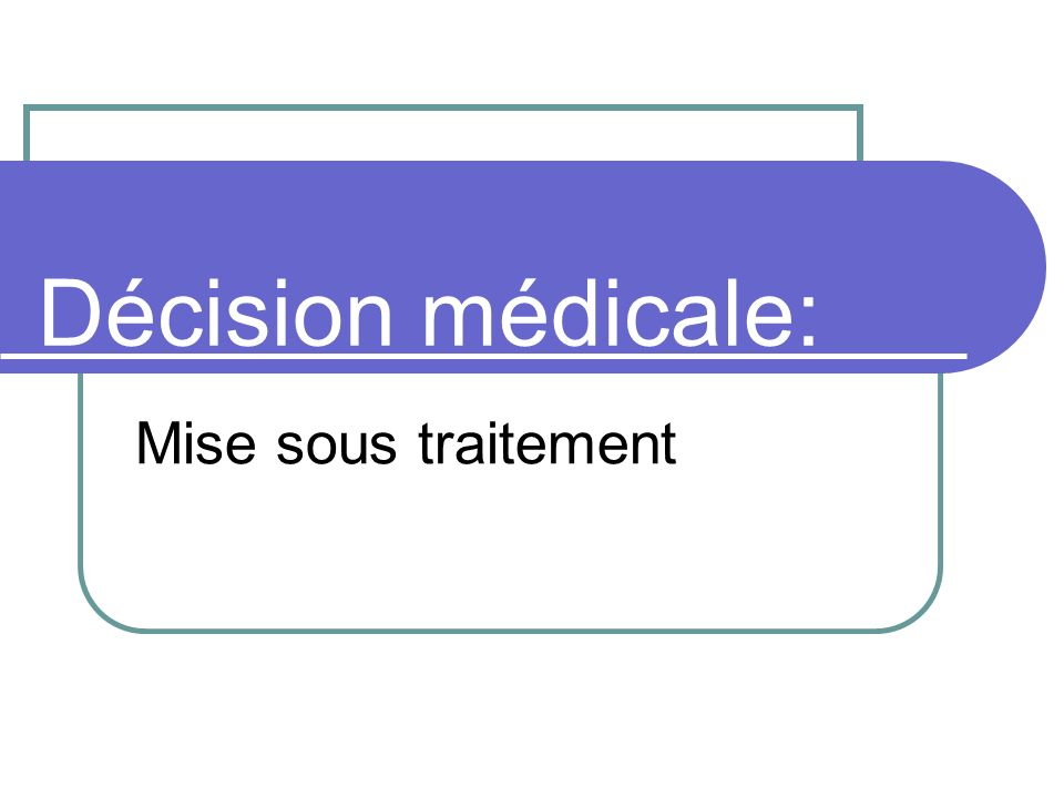Décision médicale: Mise sous traitement
