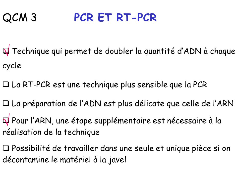 QCM 3 PCR ET RT-PCR √ Technique qui permet de doubler la quantité d'ADN à chaque cycle. La RT-PCR est une technique plus sensible que la PCR.