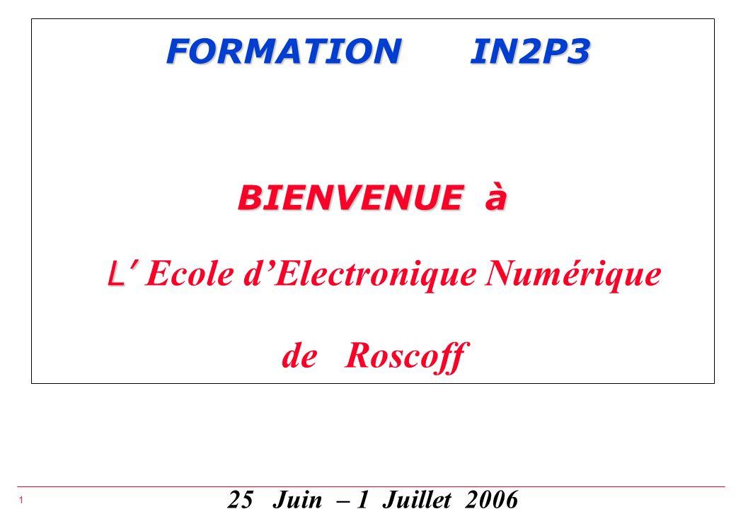 FORMATION IN2P3 BIENVENUE à L' Ecole d'Electronique Numérique de Roscoff 25 Juin – 1 Juillet 2006