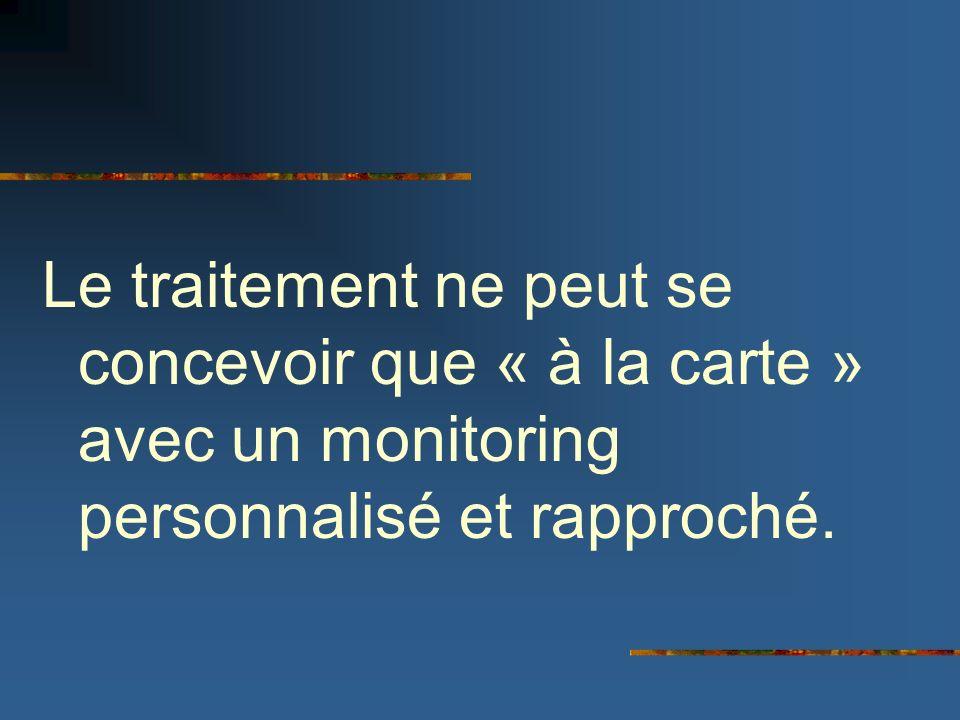 Le traitement ne peut se concevoir que « à la carte » avec un monitoring personnalisé et rapproché.