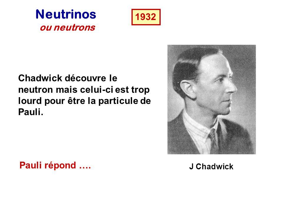 Neutrinos ou neutrons. 1932. Chadwick découvre le neutron mais celui-ci est trop lourd pour être la particule de Pauli.