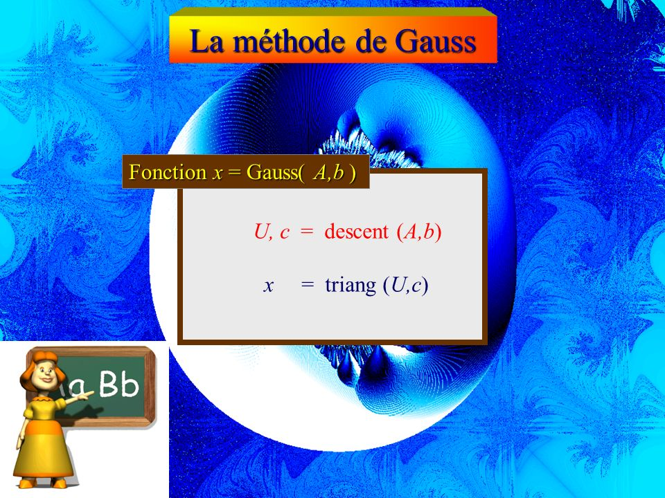 La méthode de Gauss Fonction x = Gauss( A,b ) U, c = descent (A,b)