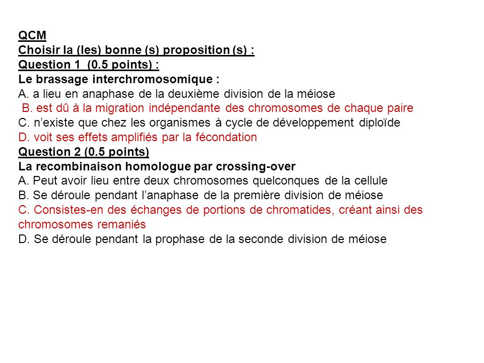 QCM Choisir la (les) bonne (s) proposition (s) : Question 1 (0.5 points) : Le brassage interchromosomique :