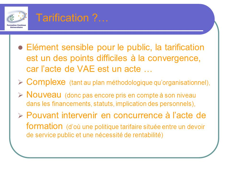 Tarification … Elément sensible pour le public, la tarification est un des points difficiles à la convergence, car l'acte de VAE est un acte …