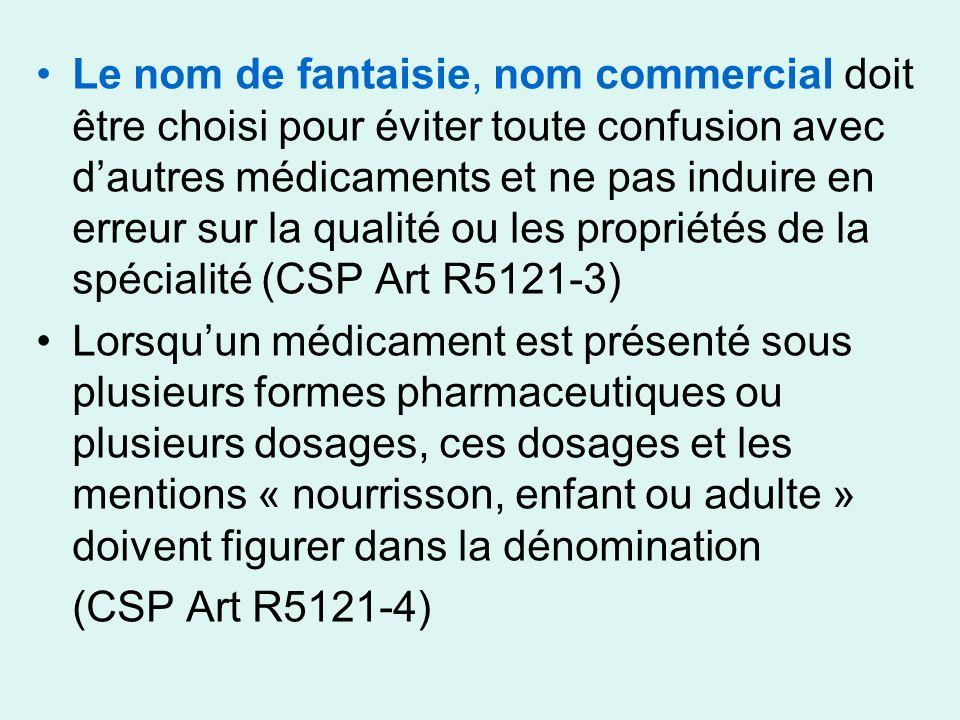 Le nom de fantaisie, nom commercial doit être choisi pour éviter toute confusion avec d'autres médicaments et ne pas induire en erreur sur la qualité ou les propriétés de la spécialité (CSP Art R5121-3)