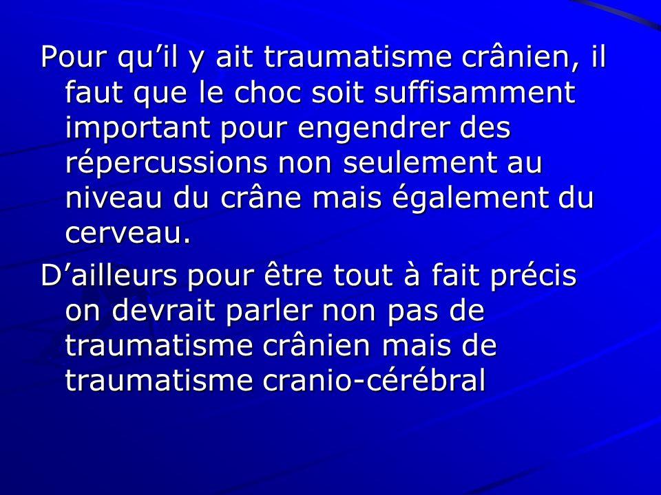 Pour qu'il y ait traumatisme crânien, il faut que le choc soit suffisamment important pour engendrer des répercussions non seulement au niveau du crâne mais également du cerveau.